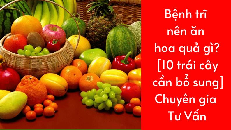 Bệnh trĩ nên ăn trái cây gì? 10 loại trái cây tốt cho bệnh trĩ